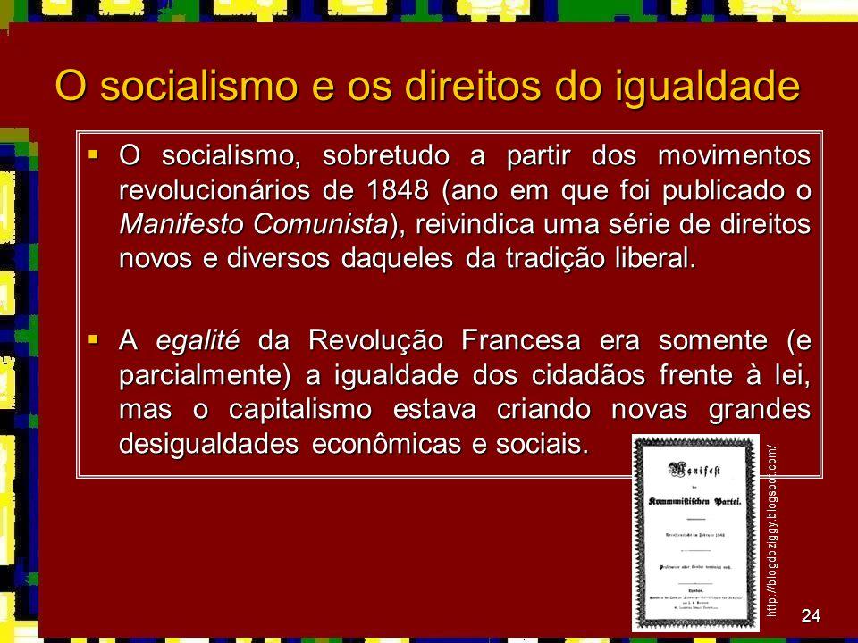 24 O socialismo e os direitos do igualdade O socialismo, sobretudo a partir dos movimentos revolucionários de 1848 (ano em que foi publicado o Manifesto Comunista), reivindica uma série de direitos novos e diversos daqueles da tradição liberal.