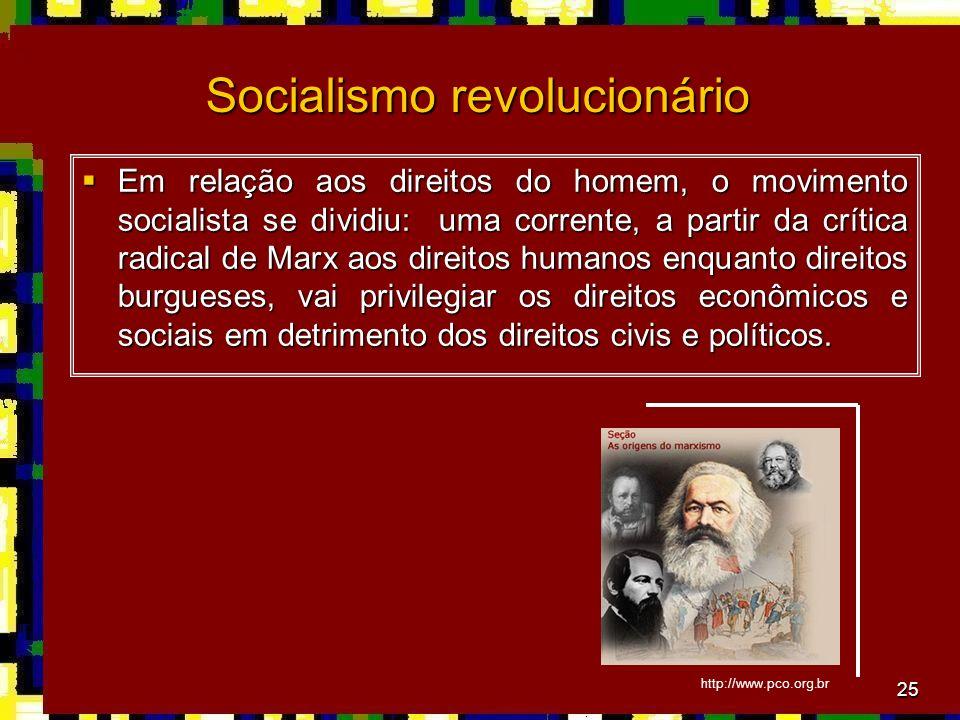 25 Socialismo revolucionário Em relação aos direitos do homem, o movimento socialista se dividiu: uma corrente, a partir da crítica radical de Marx aos direitos humanos enquanto direitos burgueses, vai privilegiar os direitos econômicos e sociais em detrimento dos direitos civis e políticos.