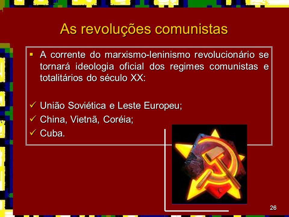 26 As revoluções comunistas A corrente do marxismo-leninismo revolucionário se tornará ideologia oficial dos regimes comunistas e totalitários do século XX: A corrente do marxismo-leninismo revolucionário se tornará ideologia oficial dos regimes comunistas e totalitários do século XX: União Soviética e Leste Europeu; União Soviética e Leste Europeu; China, Vietnã, Coréia; China, Vietnã, Coréia; Cuba.