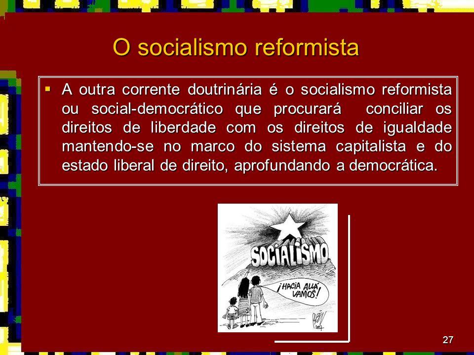 27 O socialismo reformista A outra corrente doutrinária é o socialismo reformista ou social-democrático que procurará conciliar os direitos de liberdade com os direitos de igualdade mantendo-se no marco do sistema capitalista e do estado liberal de direito, aprofundando a democrática.