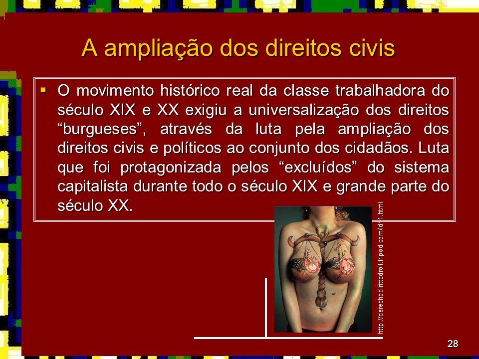28 A ampliação dos direitos civis O movimento histórico real da classe trabalhadora do século XIX e XX exigiu a universalização dos direitos burgueses