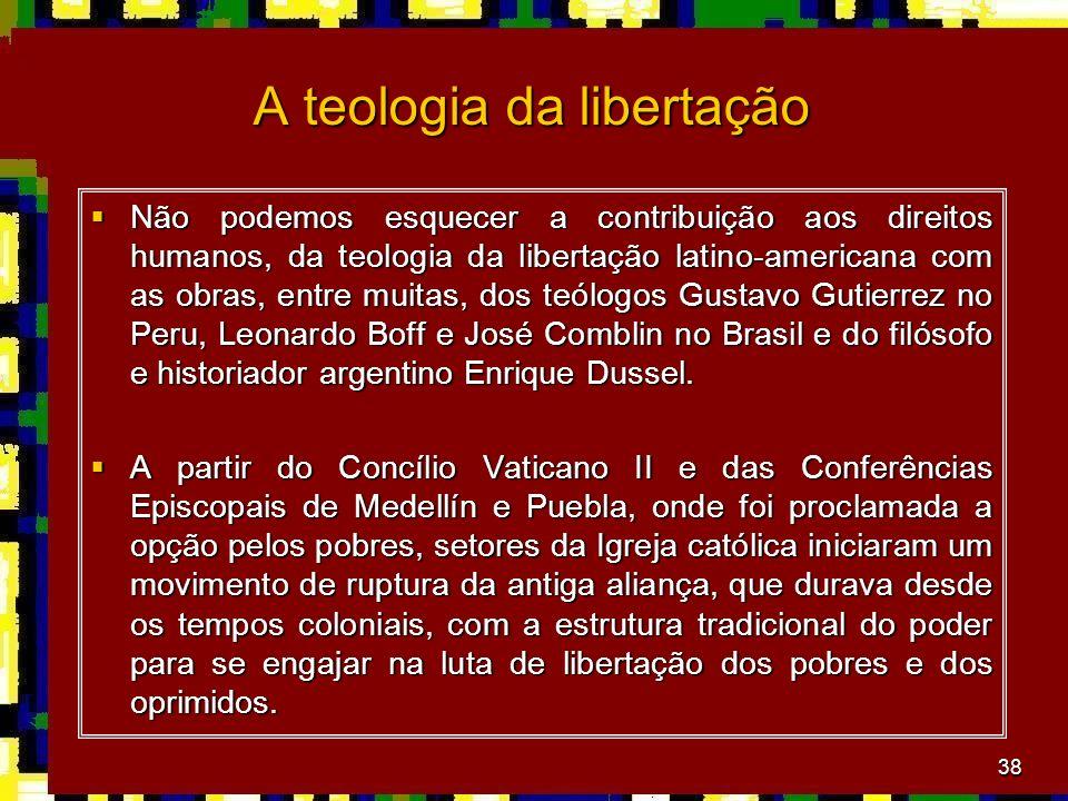 38 A teologia da libertação Não podemos esquecer a contribuição aos direitos humanos, da teologia da libertação latino-americana com as obras, entre m