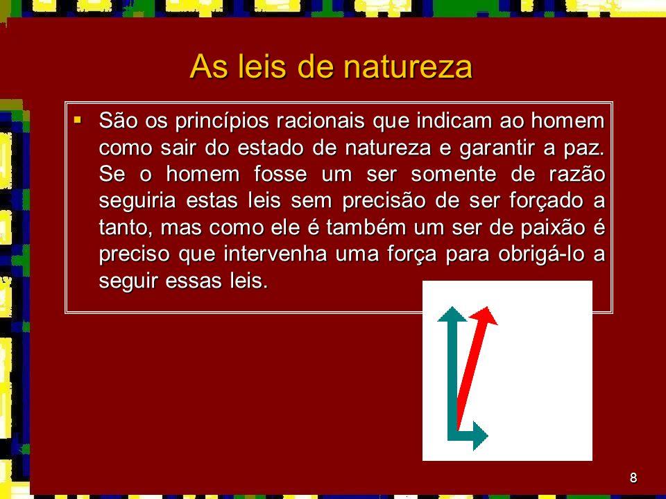 8 As leis de natureza São os princípios racionais que indicam ao homem como sair do estado de natureza e garantir a paz. Se o homem fosse um ser somen