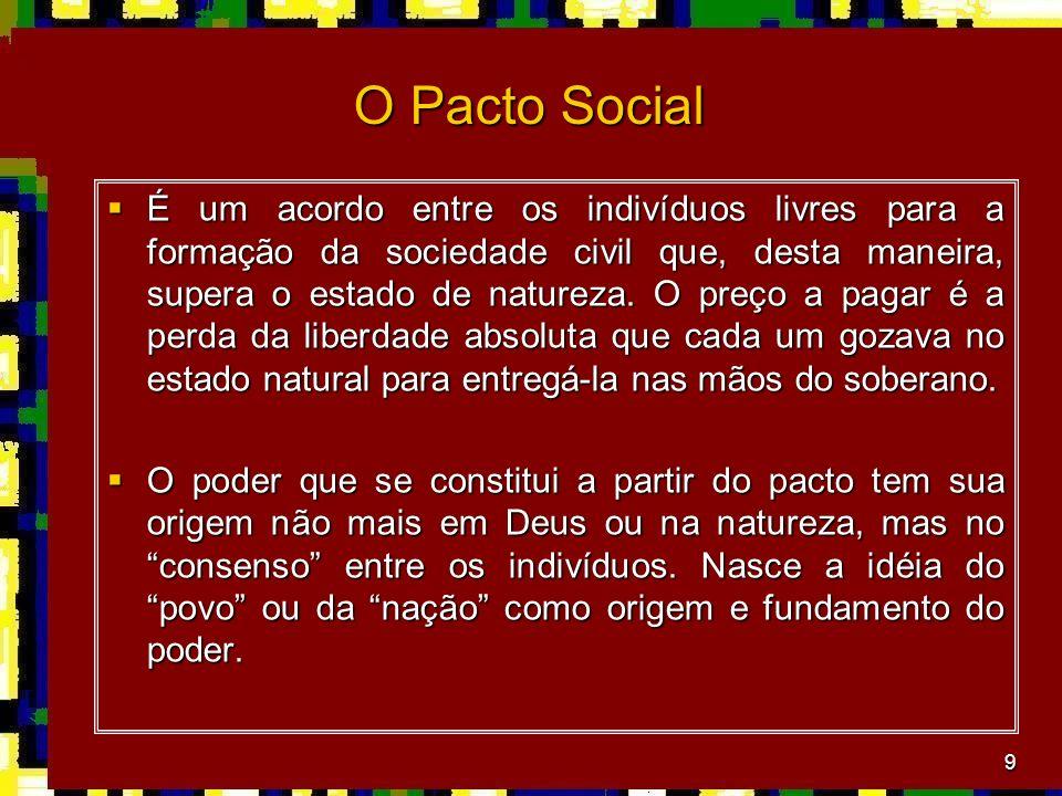 9 O Pacto Social É um acordo entre os indivíduos livres para a formação da sociedade civil que, desta maneira, supera o estado de natureza. O preço a