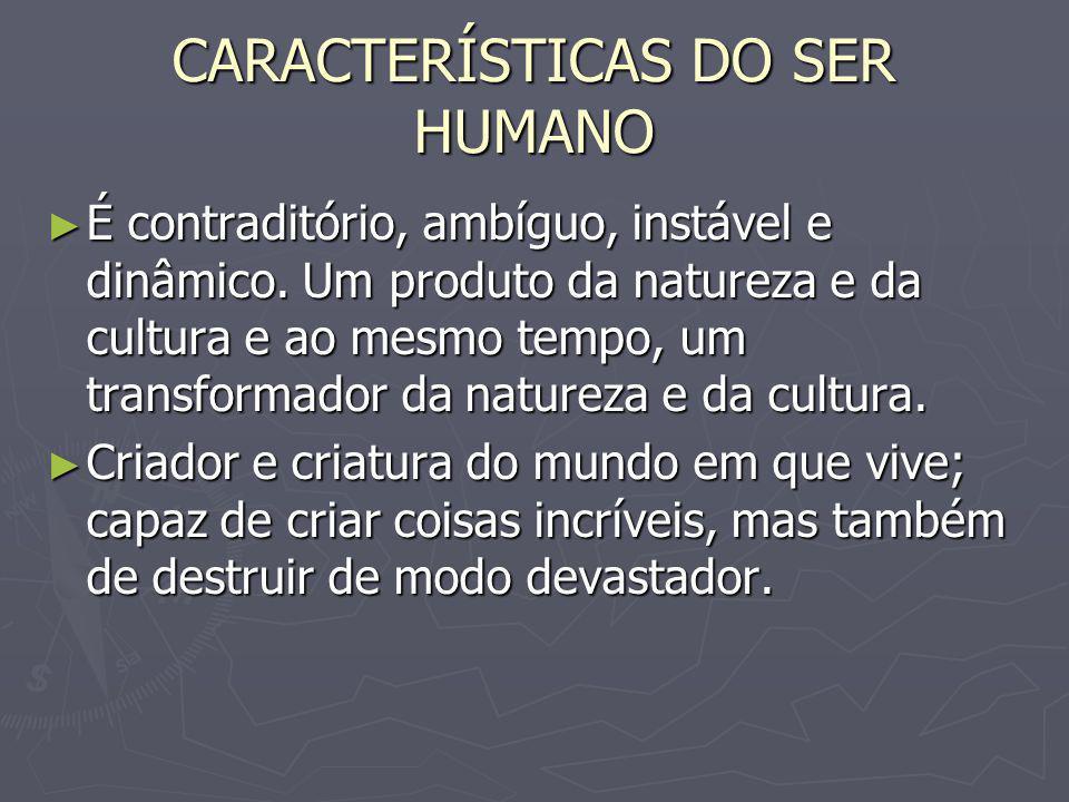 CARACTERÍSTICAS DO SER HUMANO É contraditório, ambíguo, instável e dinâmico. Um produto da natureza e da cultura e ao mesmo tempo, um transformador da