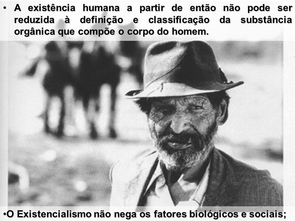 A existência humana a partir de então não pode ser reduzida à definição e classificação da substância orgânica que compõe o corpo do homem.A existênci