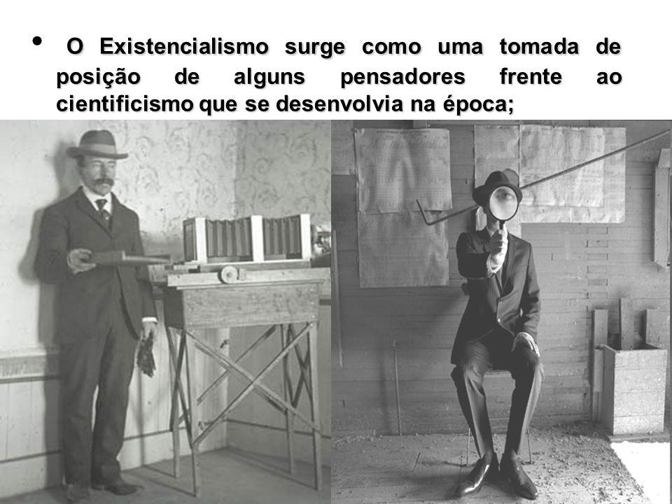 O Existencialismo surge como uma tomada de posição de alguns pensadores frente ao cientificismo que se desenvolvia na época;