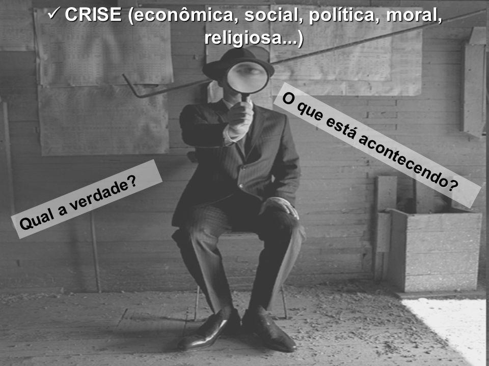 CRISE (econômica, social, política, moral, religiosa...) CRISE (econômica, social, política, moral, religiosa...) O que está acontecendo? Qual a verda