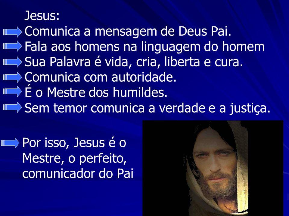 Jesus: Comunica a mensagem de Deus Pai. Fala aos homens na linguagem do homem Sua Palavra é vida, cria, liberta e cura. Comunica com autoridade. É o M