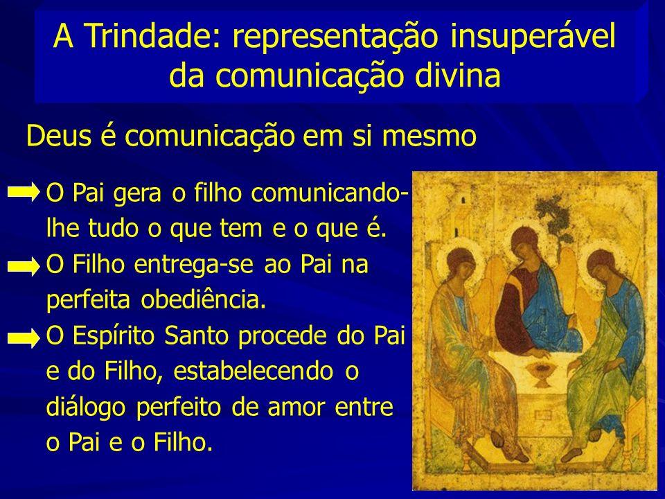 A Trindade: representação insuperável da comunicação divina Deus é comunicação em si mesmo O Pai gera o filho comunicando- lhe tudo o que tem e o que é.