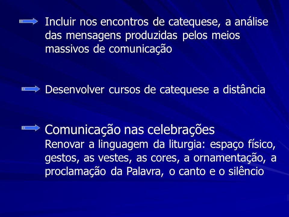 Incluir nos encontros de catequese, a análise das mensagens produzidas pelos meios massivos de comunicação Comunicação nas celebrações Renovar a linguagem da liturgia: espaço físico, gestos, as vestes, as cores, a ornamentação, a proclamação da Palavra, o canto e o silêncio Desenvolver cursos de catequese a distância