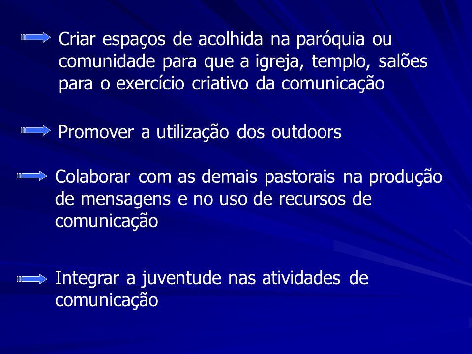 Criar espaços de acolhida na paróquia ou comunidade para que a igreja, templo, salões para o exercício criativo da comunicação Promover a utilização d