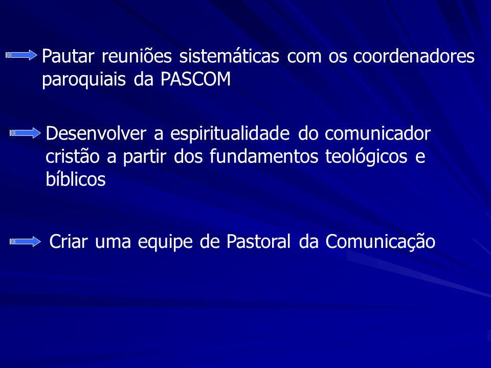 Pautar reuniões sistemáticas com os coordenadores paroquiais da PASCOM Desenvolver a espiritualidade do comunicador cristão a partir dos fundamentos teológicos e bíblicos Criar uma equipe de Pastoral da Comunicação