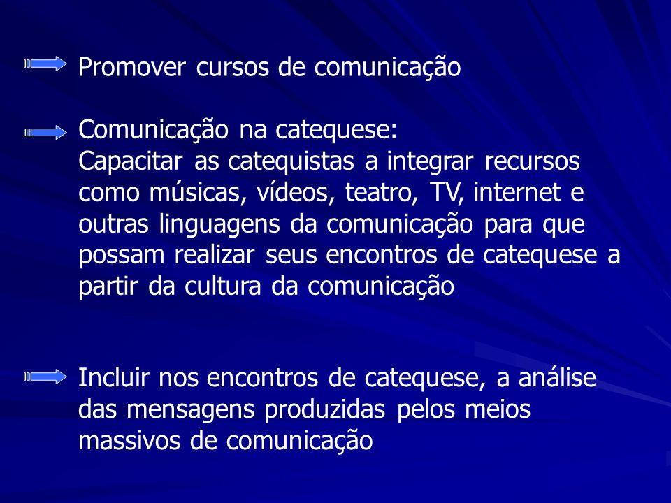 Promover cursos de comunicação Comunicação na catequese: Capacitar as catequistas a integrar recursos como músicas, vídeos, teatro, TV, internet e out