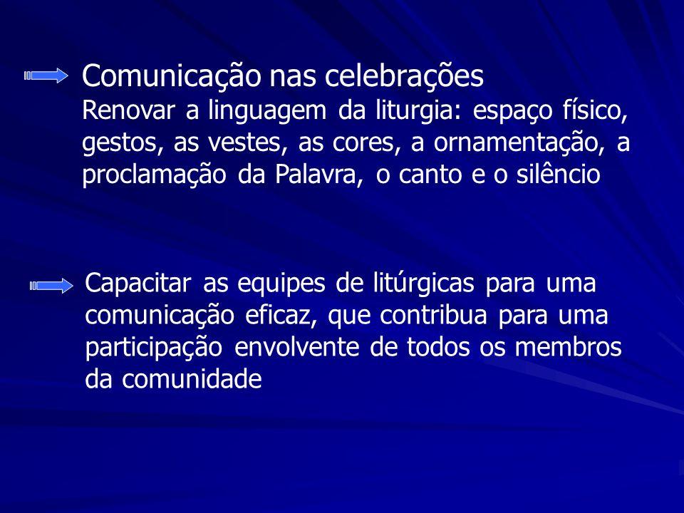 Comunicação nas celebrações Renovar a linguagem da liturgia: espaço físico, gestos, as vestes, as cores, a ornamentação, a proclamação da Palavra, o c