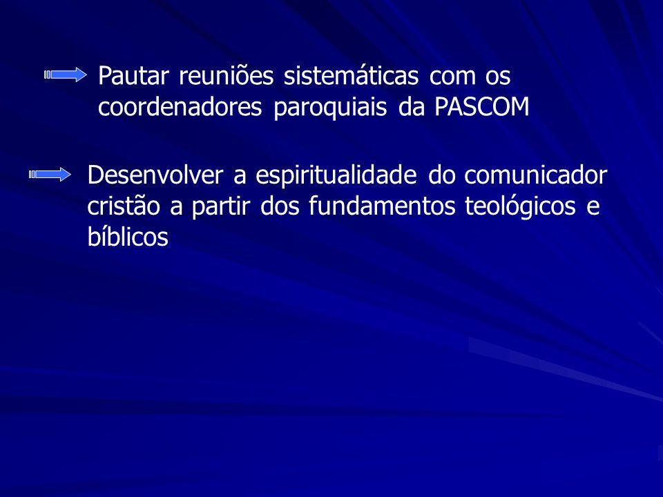Pautar reuniões sistemáticas com os coordenadores paroquiais da PASCOM Desenvolver a espiritualidade do comunicador cristão a partir dos fundamentos teológicos e bíblicos