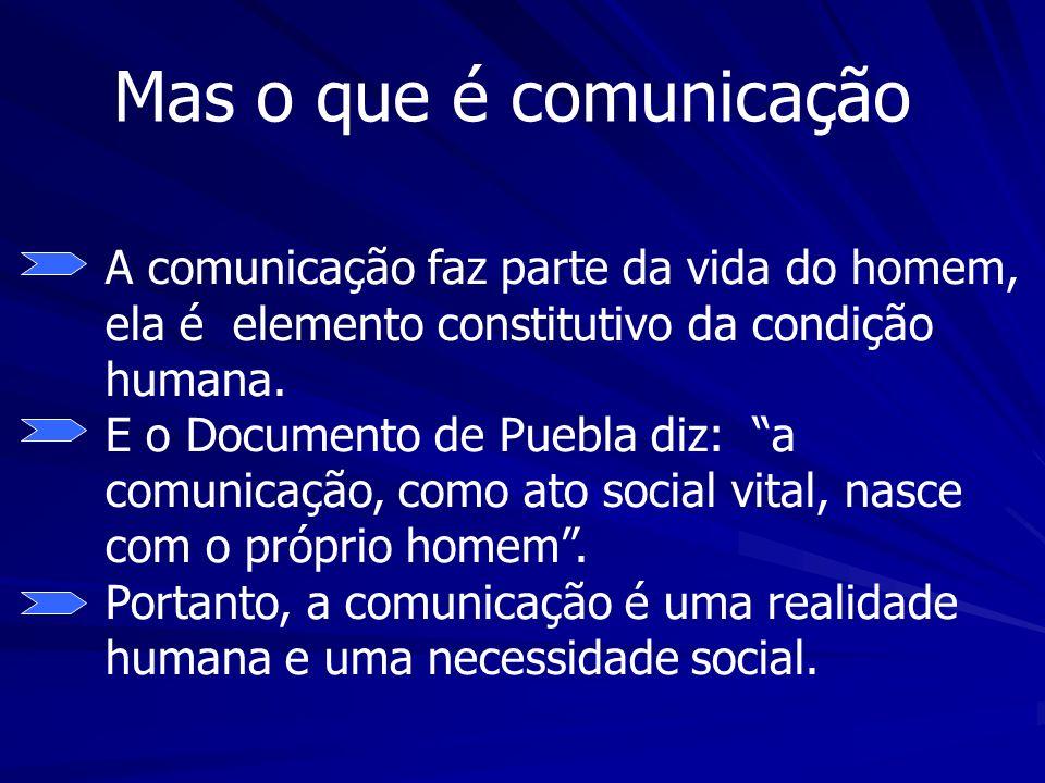 Mas o que é comunicação A comunicação faz parte da vida do homem, ela é elemento constitutivo da condição humana. E o Documento de Puebla diz: a comun