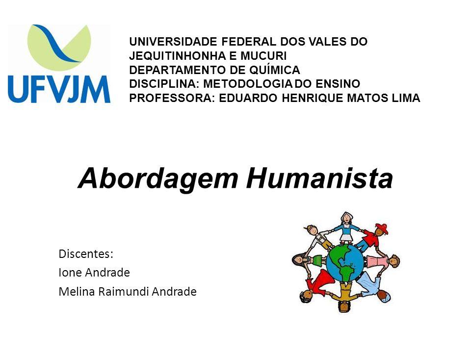 Abordagem Humanista Discentes: Ione Andrade Melina Raimundi Andrade UNIVERSIDADE FEDERAL DOS VALES DO JEQUITINHONHA E MUCURI DEPARTAMENTO DE QUÍMICA D