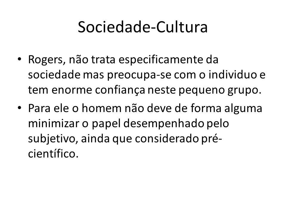 Sociedade-Cultura Rogers, não trata especificamente da sociedade mas preocupa-se com o individuo e tem enorme confiança neste pequeno grupo. Para ele