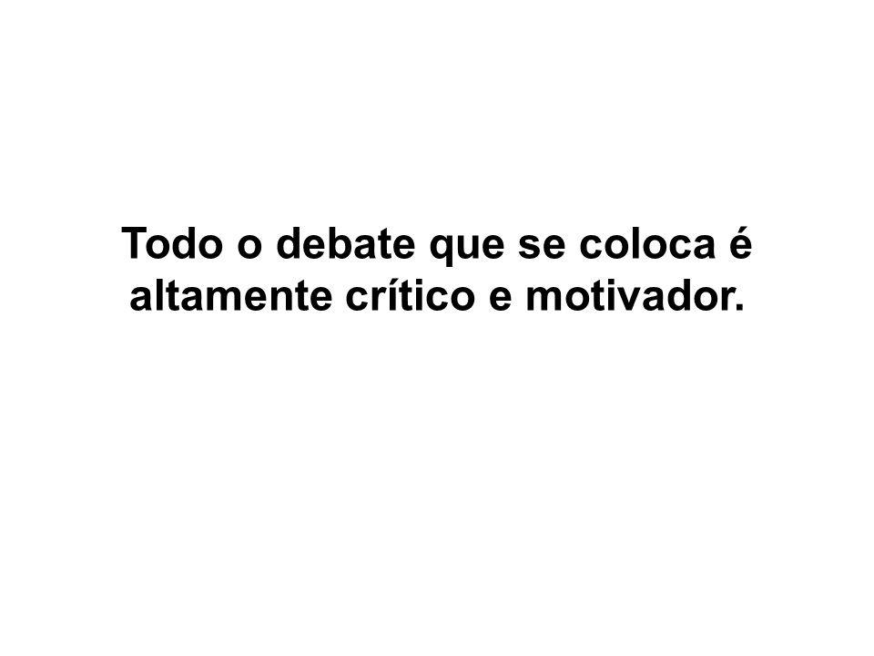 Todo o debate que se coloca é altamente crítico e motivador.