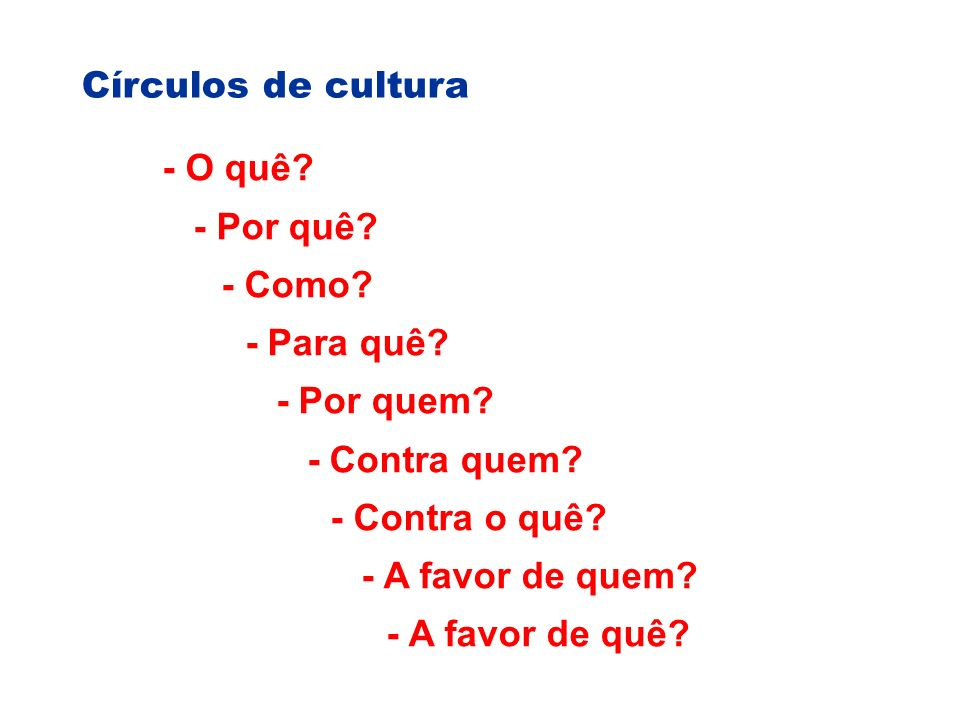 Círculos de cultura - O quê.- Por quê. - Como. - Para quê.