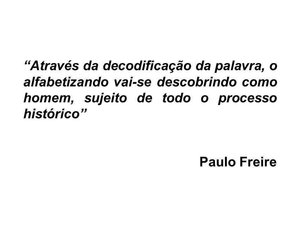 Através da decodificação da palavra, o alfabetizando vai-se descobrindo como homem, sujeito de todo o processo histórico Paulo Freire