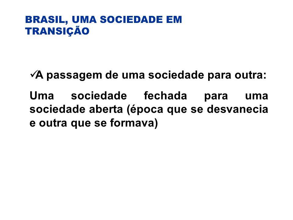 BRASIL, UMA SOCIEDADE EM TRANSIÇÃO A passagem de uma sociedade para outra: Uma sociedade fechada para uma sociedade aberta (época que se desvanecia e outra que se formava)