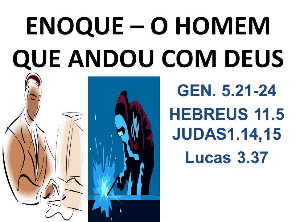ENOQUE – O HOMEM QUE ANDOU COM DEUS GEN. 5.21-24 HEBREUS 11.5 JUDAS1.14,15 Lucas 3.37