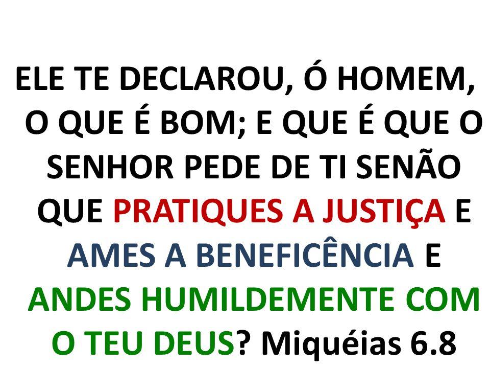 ELE TE DECLAROU, Ó HOMEM, O QUE É BOM; E QUE É QUE O SENHOR PEDE DE TI SENÃO QUE PRATIQUES A JUSTIÇA E AMES A BENEFICÊNCIA E ANDES HUMILDEMENTE COM O