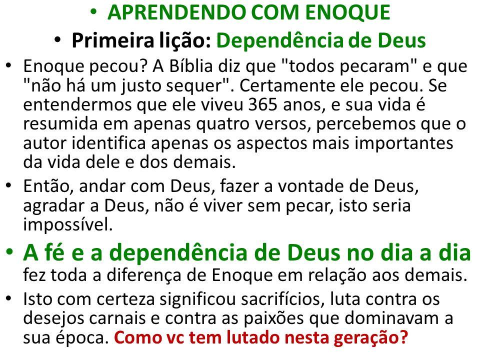 APRENDENDO COM ENOQUE Primeira lição: Dependência de Deus Enoque pecou? A Bíblia diz que