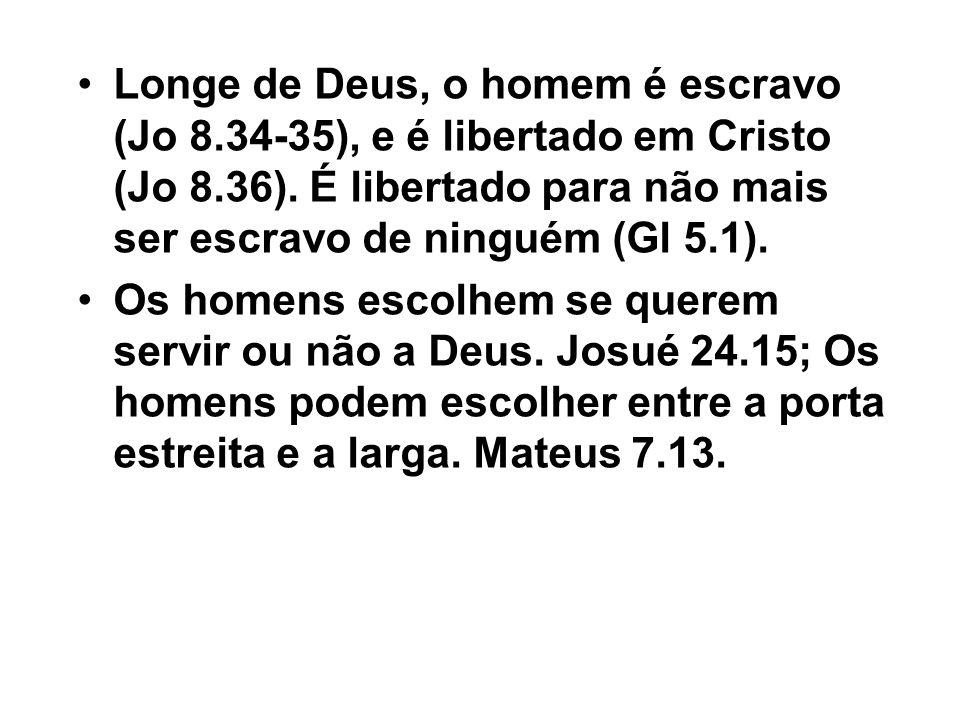 Longe de Deus, o homem é escravo (Jo 8.34-35), e é libertado em Cristo (Jo 8.36). É libertado para não mais ser escravo de ninguém (Gl 5.1). Os homens