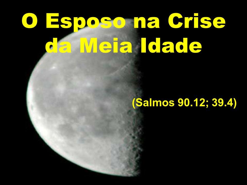 O Esposo na Crise da Meia Idade (Salmos 90.12; 39.4) Moisés roga a Deus: Moisés roga a Deus: Ensina-nos a contar nossos dias e usar nosso pouco tempo para conseguirmos a tua sabedoria.