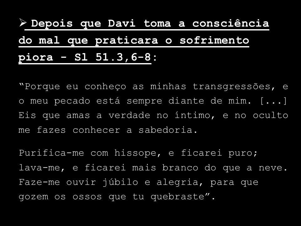Depois que Davi toma a consciência do mal que praticara o sofrimento piora - Sl 51.3,6-8: Porque eu conheço as minhas transgressões, e o meu pecado es