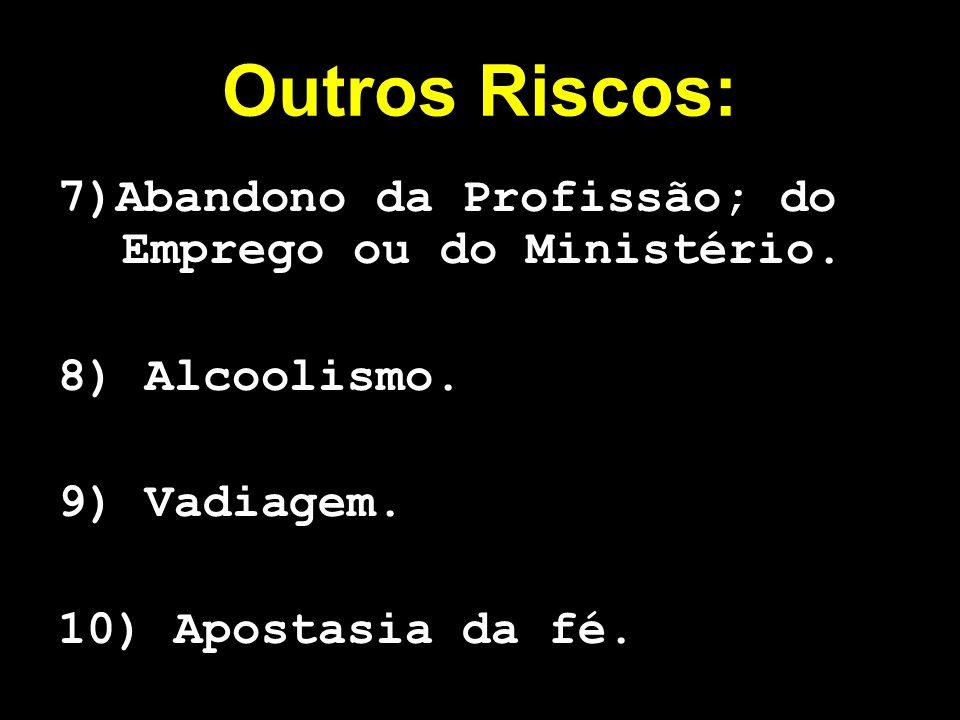 Outros Riscos: 7)Abandono da Profissão; do Emprego ou do Ministério. 8) Alcoolismo. 9) Vadiagem. 10) Apostasia da fé.