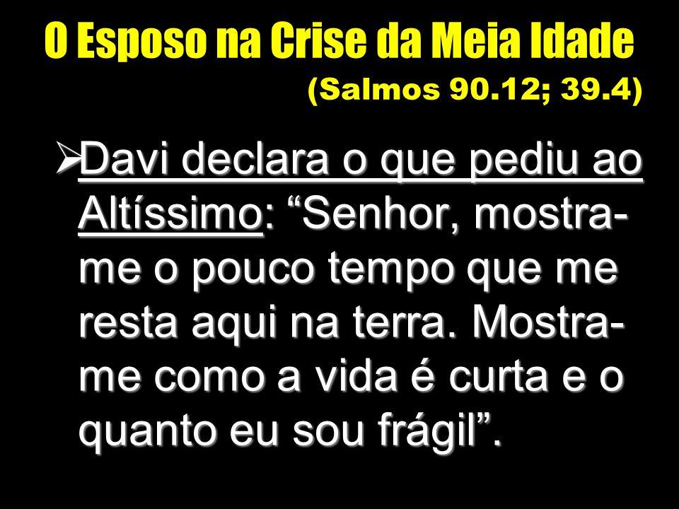 O Esposo na Crise da Meia Idade (Salmos 90.12; 39.4) Davi declara o que pediu ao Altíssimo: Senhor, mostra- me o pouco tempo que me resta aqui na terr
