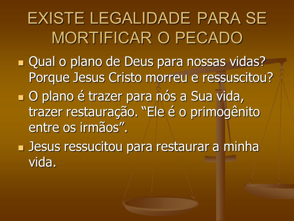 EXISTE LEGALIDADE PARA SE MORTIFICAR O PECADO Qual o plano de Deus para nossas vidas? Porque Jesus Cristo morreu e ressuscitou? Qual o plano de Deus p