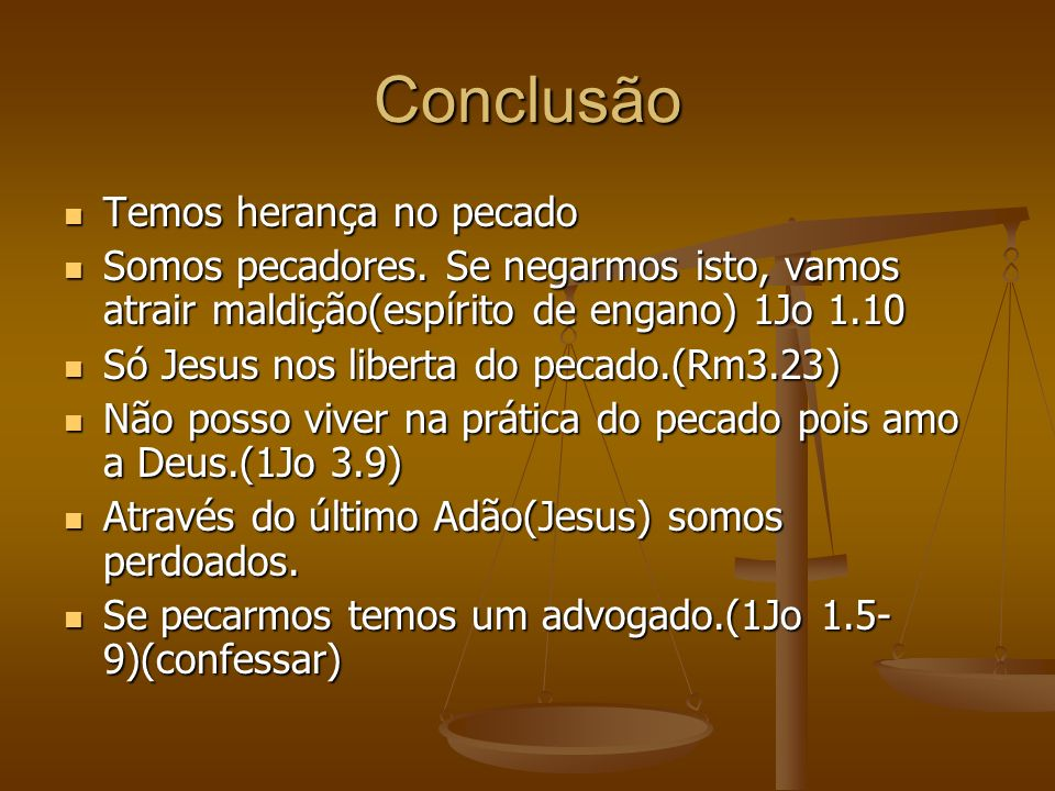 Conclusão Temos herança no pecado Temos herança no pecado Somos pecadores. Se negarmos isto, vamos atrair maldição(espírito de engano) 1Jo 1.10 Somos