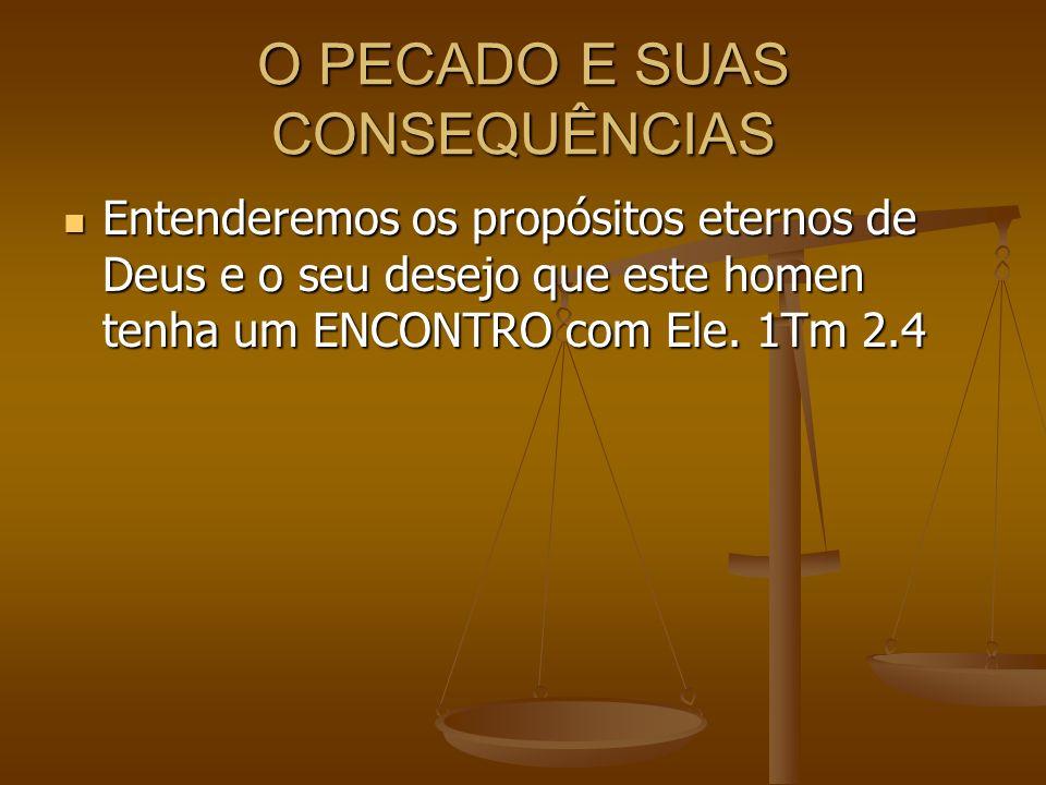 O PECADO E SUAS CONSEQUÊNCIAS Entenderemos os propósitos eternos de Deus e o seu desejo que este homen tenha um ENCONTRO com Ele. 1Tm 2.4 Entenderemos