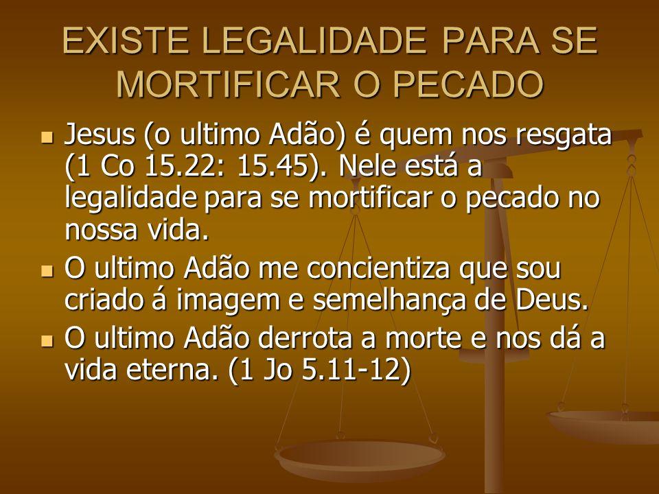 EXISTE LEGALIDADE PARA SE MORTIFICAR O PECADO Jesus (o ultimo Adão) é quem nos resgata (1 Co 15.22: 15.45). Nele está a legalidade para se mortificar