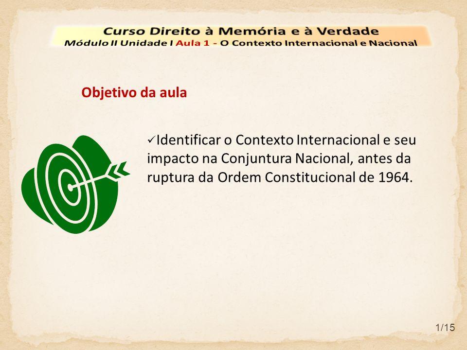 Identificar o Contexto Internacional e seu impacto na Conjuntura Nacional, antes da ruptura da Ordem Constitucional de 1964. Objetivo da aula 1/15