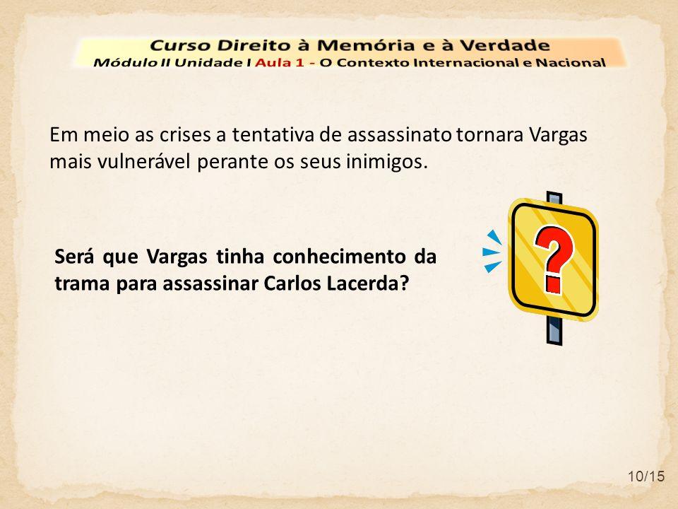 10/15 Será que Vargas tinha conhecimento da trama para assassinar Carlos Lacerda? Em meio as crises a tentativa de assassinato tornara Vargas mais vul