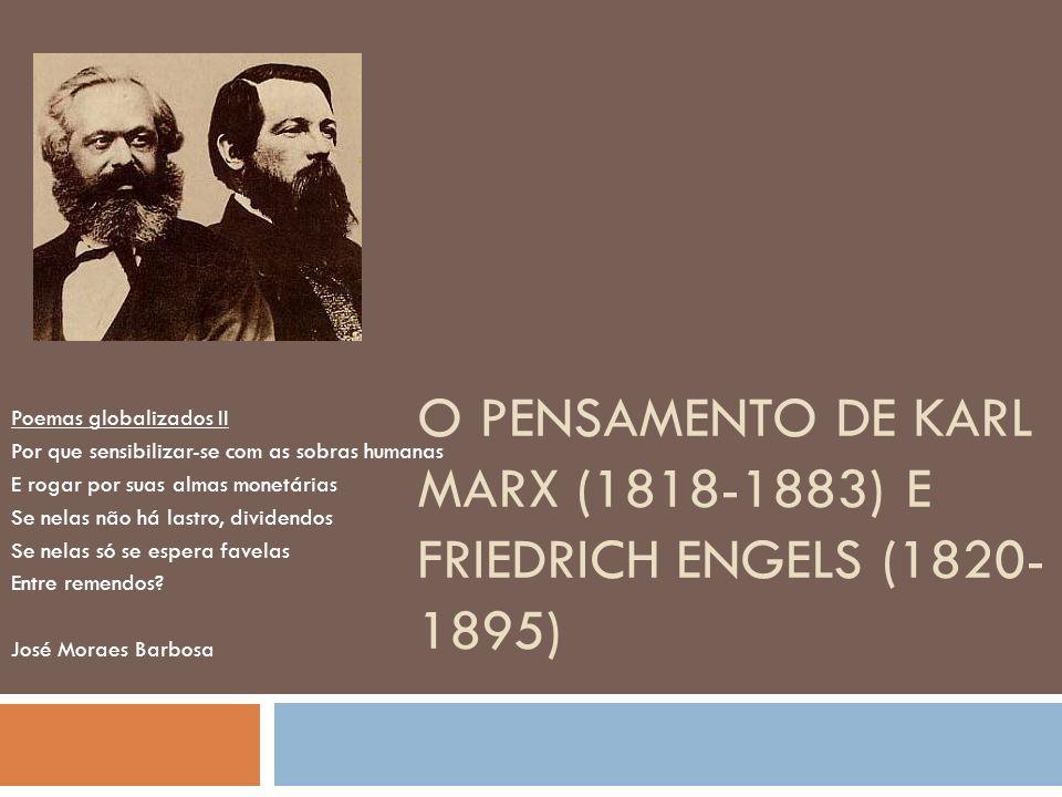 O PENSAMENTO DE KARL MARX (1818-1883) E FRIEDRICH ENGELS (1820- 1895) Poemas globalizados II Por que sensibilizar-se com as sobras humanas E rogar por