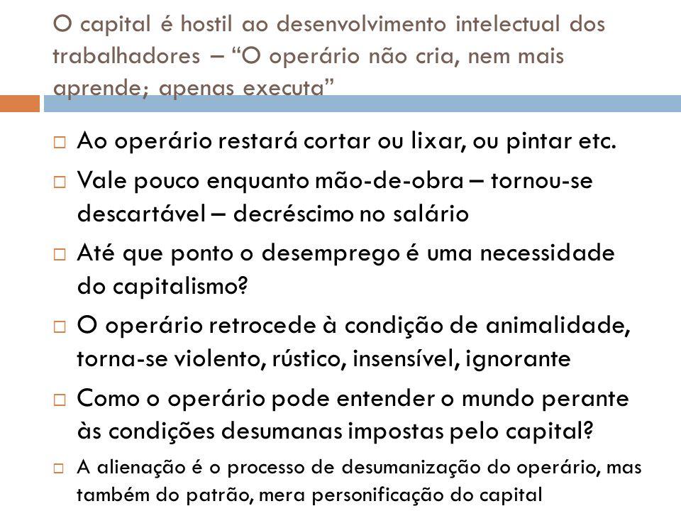 O capital é hostil ao desenvolvimento intelectual dos trabalhadores – O operário não cria, nem mais aprende; apenas executa Ao operário restará cortar