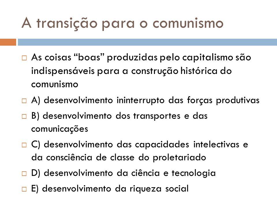 A transição para o comunismo As coisas boas produzidas pelo capitalismo são indispensáveis para a construção histórica do comunismo A) desenvolvimento