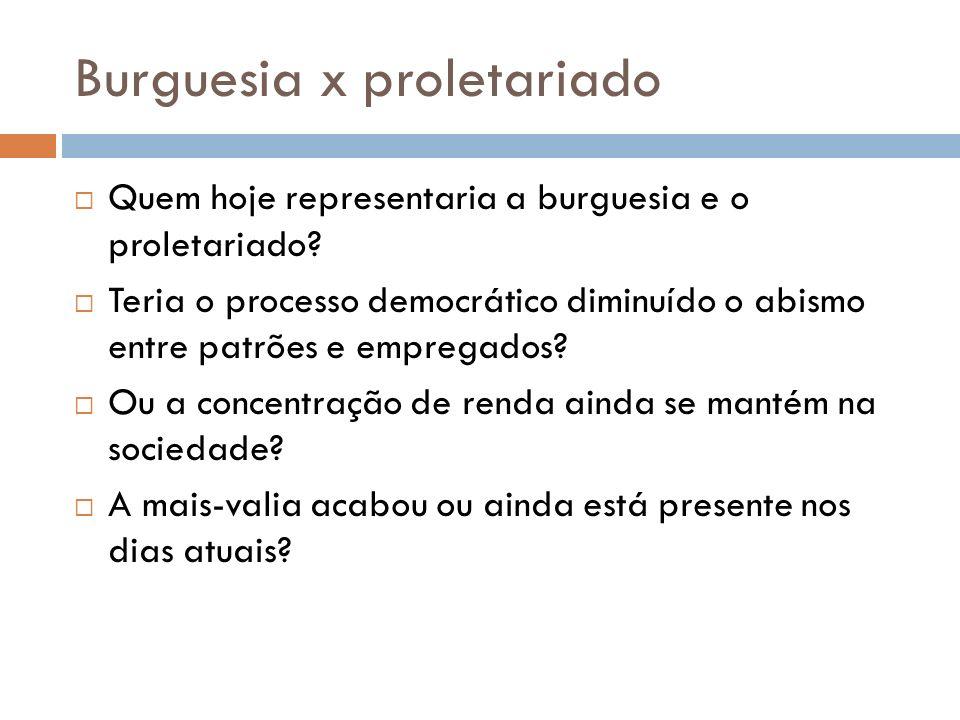Burguesia x proletariado Quem hoje representaria a burguesia e o proletariado? Teria o processo democrático diminuído o abismo entre patrões e emprega