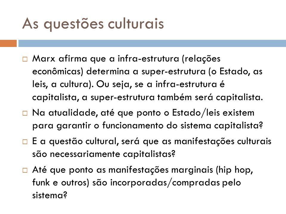 As questões culturais Marx afirma que a infra-estrutura (relações econômicas) determina a super-estrutura (o Estado, as leis, a cultura). Ou seja, se