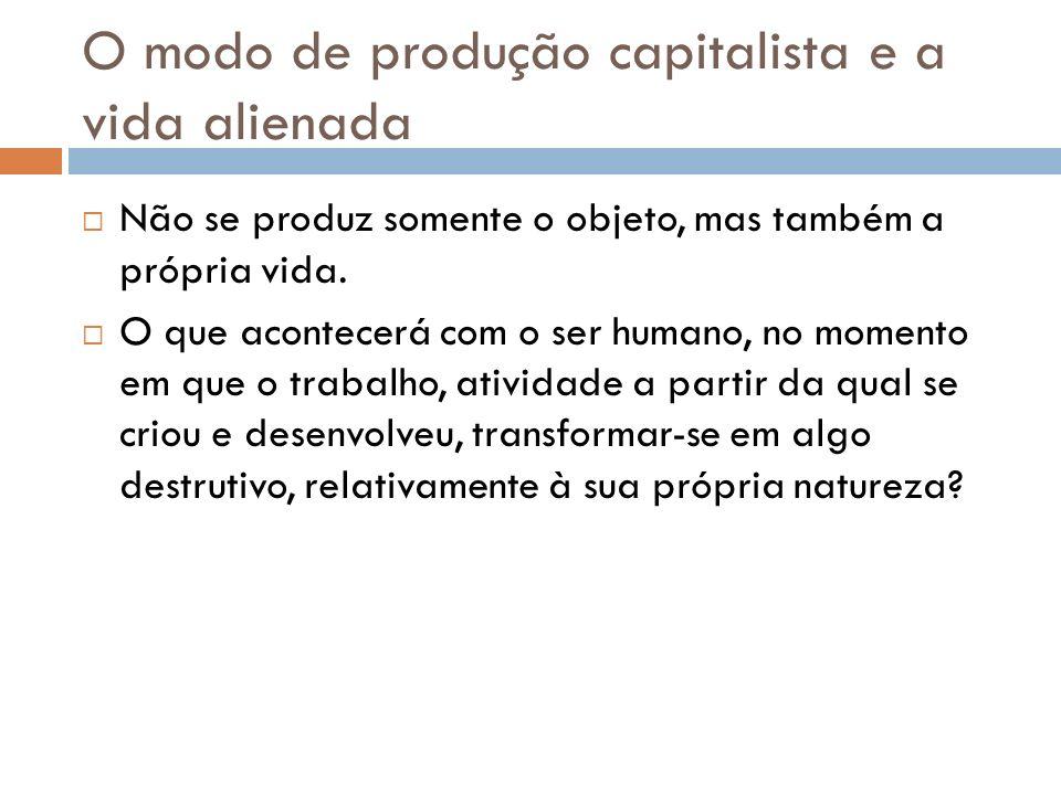 O modo de produção capitalista e a vida alienada Não se produz somente o objeto, mas também a própria vida. O que acontecerá com o ser humano, no mome