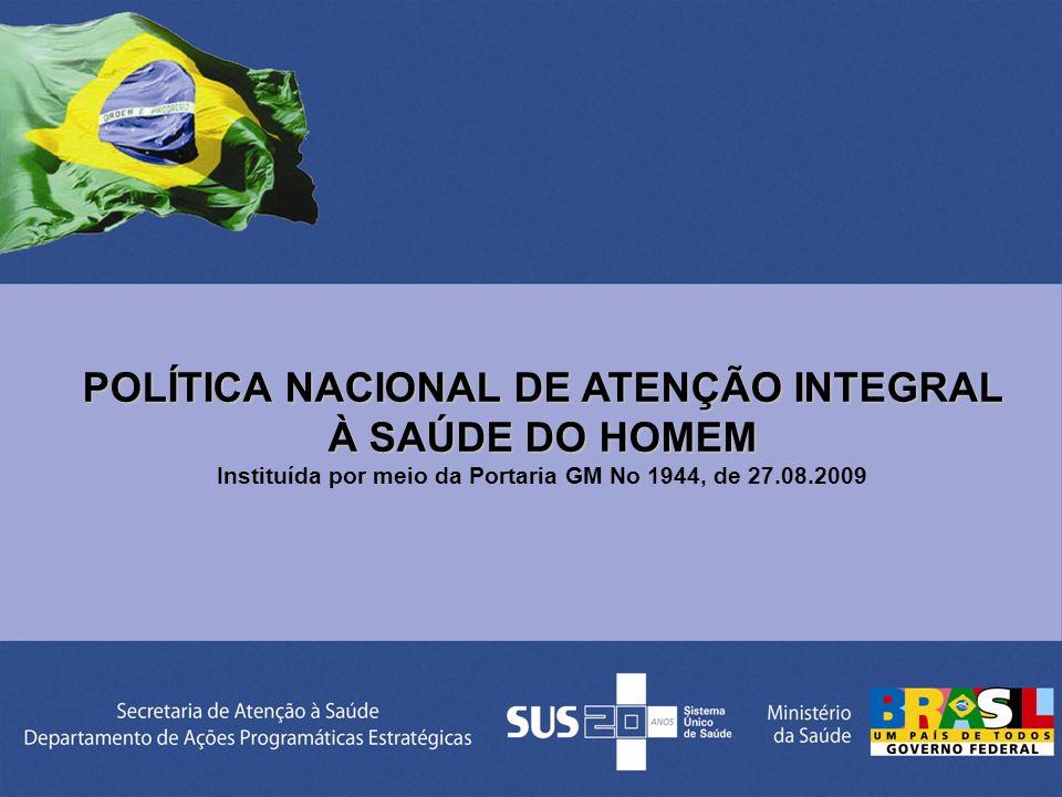 POLÍTICA NACIONAL DE ATENÇÃO INTEGRAL À SAÚDE DO HOMEM Instituída por meio da Portaria GM No 1944, de 27.08.2009