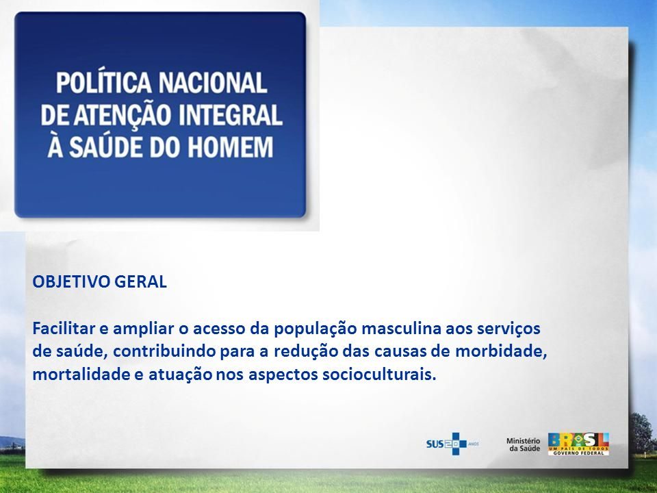OBJETIVO GERAL Facilitar e ampliar o acesso da população masculina aos serviços de saúde, contribuindo para a redução das causas de morbidade, mortali