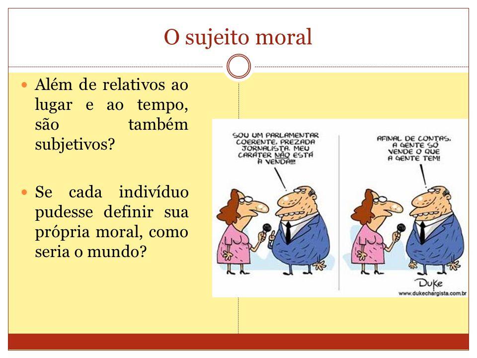 O sujeito moral Além de relativos ao lugar e ao tempo, são também subjetivos? Se cada indivíduo pudesse definir sua própria moral, como seria o mundo?